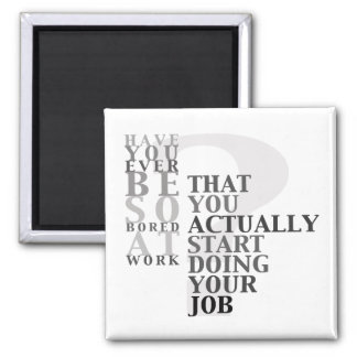 Have You Ever Be So Bored At Work Quote Magnet