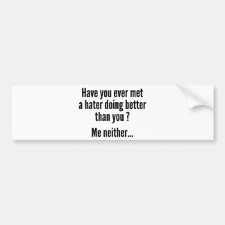 Have You Ever Met A Hater Doing Better Than You ? Car Bumper Sticker