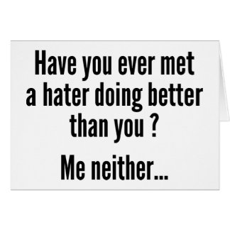 Have You Ever Met A Hater Doing Better Than You ? Card