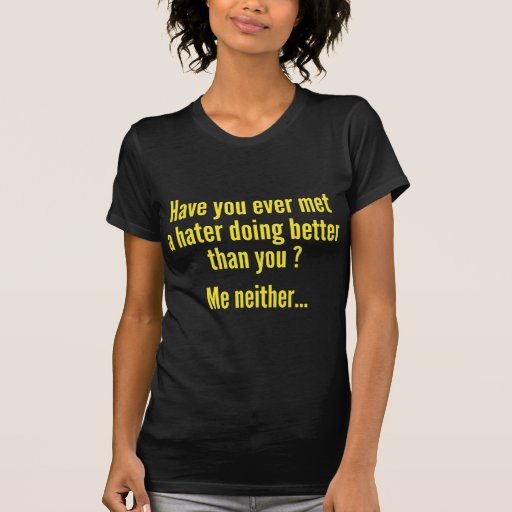 Have You Ever Met A Hater Doing Better Than You ? T-shirts