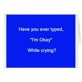 HAVE YOU EVER TYPED I'M OK WHILE CRYING SAYINGS EX CARD