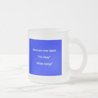 HAVE YOU EVER TYPED I'M OK WHILE CRYING SAYINGS EX FROSTED GLASS COFFEE MUG