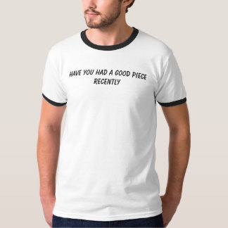 Have you had a Good piece Recently T-Shirt