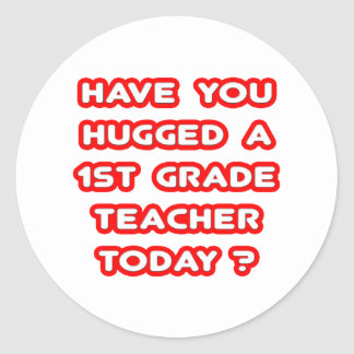 Have You Hugged A 1st Grade Teacher Today? Classic Round Sticker