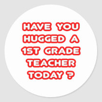 Have You Hugged A 1st Grade Teacher Today? Round Stickers