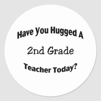 Have You Hugged A 2nd Grade Teacher Today Classic Round Sticker