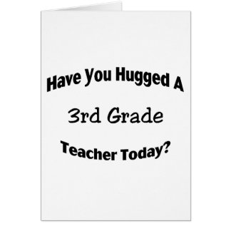 Have You Hugged A 3rd Grade Teacher Today Card