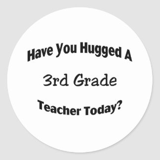 Have You Hugged A 3rd Grade Teacher Today Classic Round Sticker
