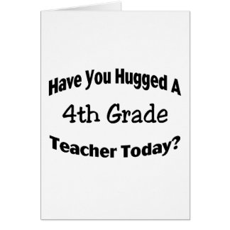Have You Hugged A 4th Grade Teacher Today Card