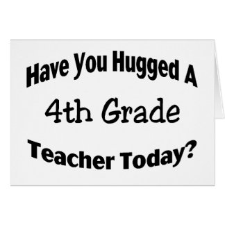 Have You Hugged A 4th Grade Teacher Today Greeting Card