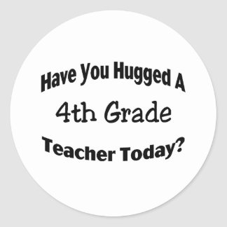 Have You Hugged A 4th Grade Teacher Today Classic Round Sticker