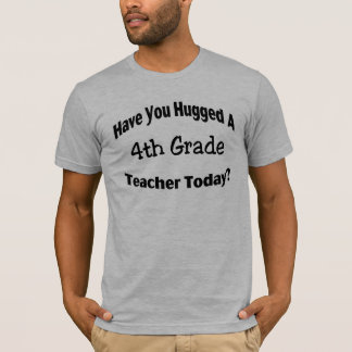 Have You Hugged A 4th Grade Teacher Today T-Shirt