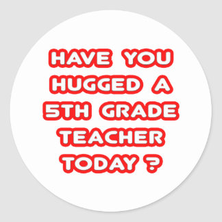 Have You Hugged A 5th Grade Teacher Today? Stickers