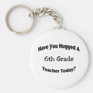 Have You Hugged A 6th Grade Teacher Today Key Chains