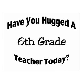 Have You Hugged A 6th Grade Teacher Today Postcard