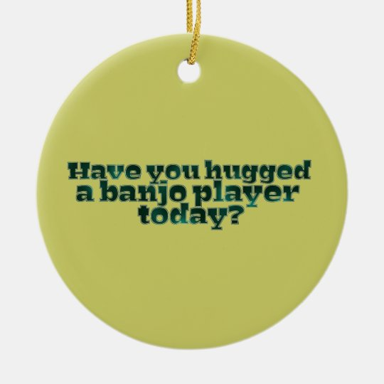 Have You Hugged a Banjo Player Today? Ceramic Ornament