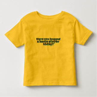Have You Hugged a Banjo Player Today? Toddler T-shirt