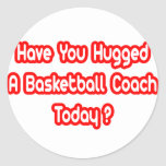Have You Hugged A Basketball Coach Today? Round Sticker
