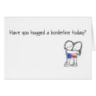 Have you hugged a borderline today? card