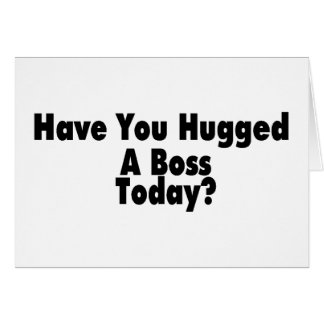 Have You Hugged A Boss Today Card