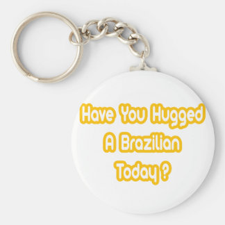 Have You Hugged A Brazilian Today? Key Chains