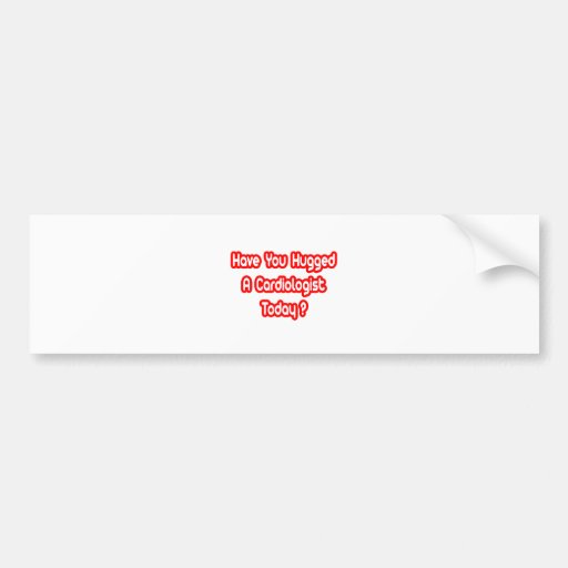 Have You Hugged A Cardiologist Today? Bumper Sticker