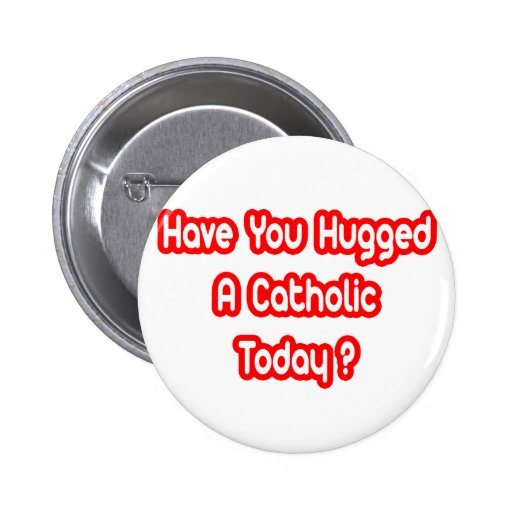Have You Hugged A Catholic Today? 2 Inch Round Button