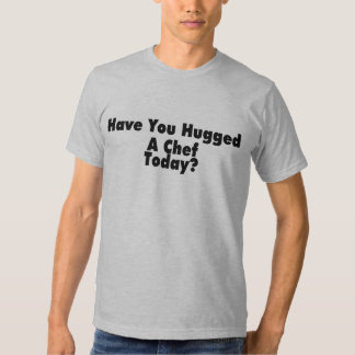 Have You Hugged A Chef Today T-Shirt