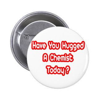 Have You Hugged A Chemist Today? Pinback Buttons