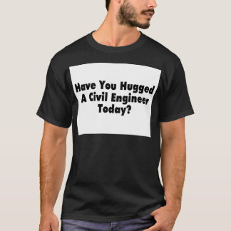 Have You Hugged A Civil Engineer Today T-Shirt