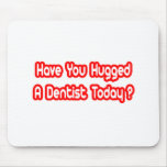 Have You Hugged A Dentist Today? Mouse Pads