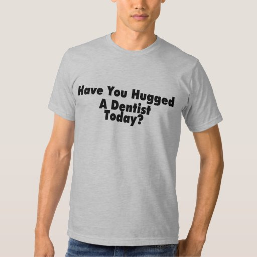 Have You Hugged A Dentist Today T-shirt