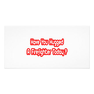 Have You Hugged A Firefighter Today? Custom Photo Card