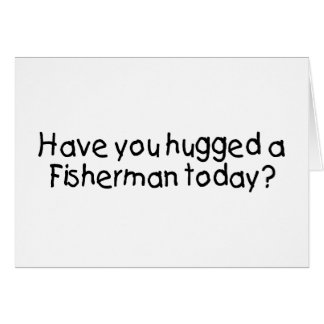 Have You Hugged A Fisherman Today Card