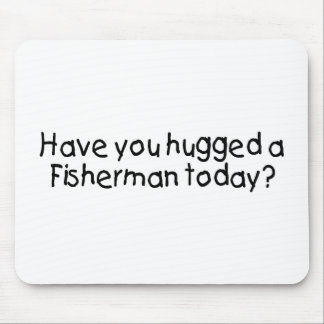 Have You Hugged A Fisherman Today Mouse Pad