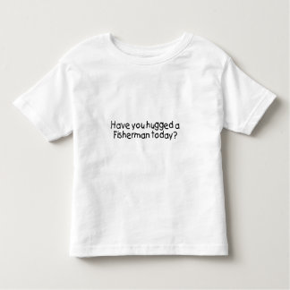 Have You Hugged A Fisherman Today Toddler T-shirt