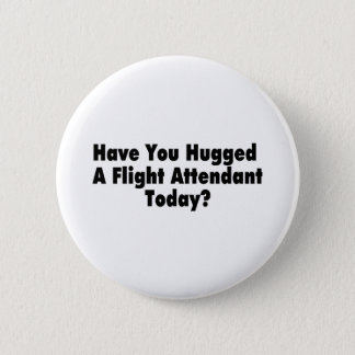 Have You Hugged A Flight Attendant Today Button