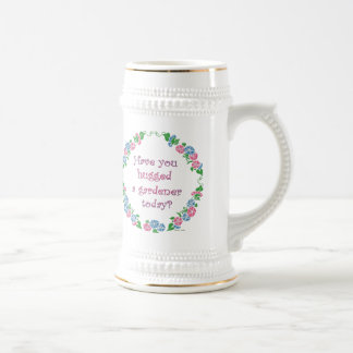 Have You Hugged A Gardener Today? Beer Stein