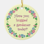 Have You Hugged A Gardener Today? Ceramic Ornament
