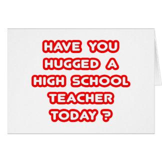 Have You Hugged A High School Teacher Today? Card