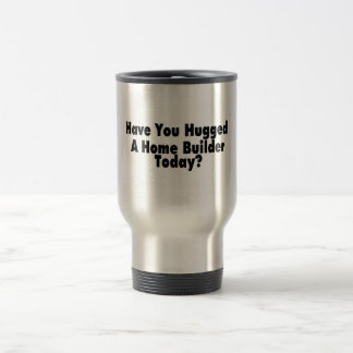 Have You Hugged A Home Builder Today 15 Oz Stainless Steel Travel Mug