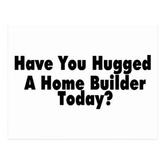 Have You Hugged A Home Builder Today Postcard