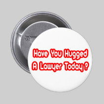 Have You Hugged A Lawyer Today? Buttons