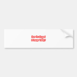 Have You Hugged A Lawyer Today? Car Bumper Sticker