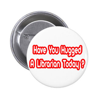 Have You Hugged A Librarian Today? Button