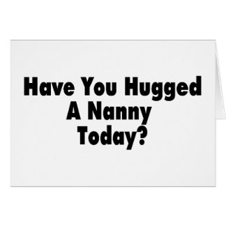 Have You Hugged A Nanny Today Card