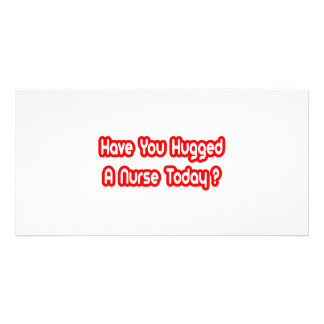 Have You Hugged A Nurse Today Photo Cards