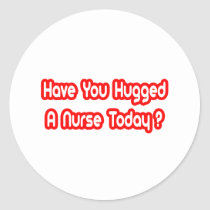 Have You Hugged A Nurse Today? Stickers