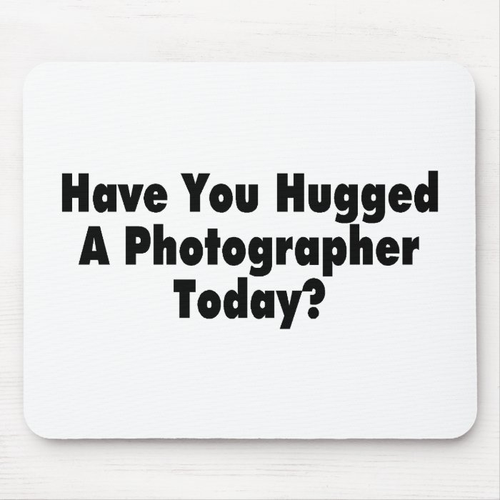 Have You Hugged A Photographer Today Mouse Pad