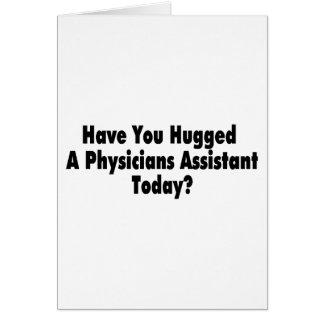 Have You Hugged A Physicians Assistant Today Card